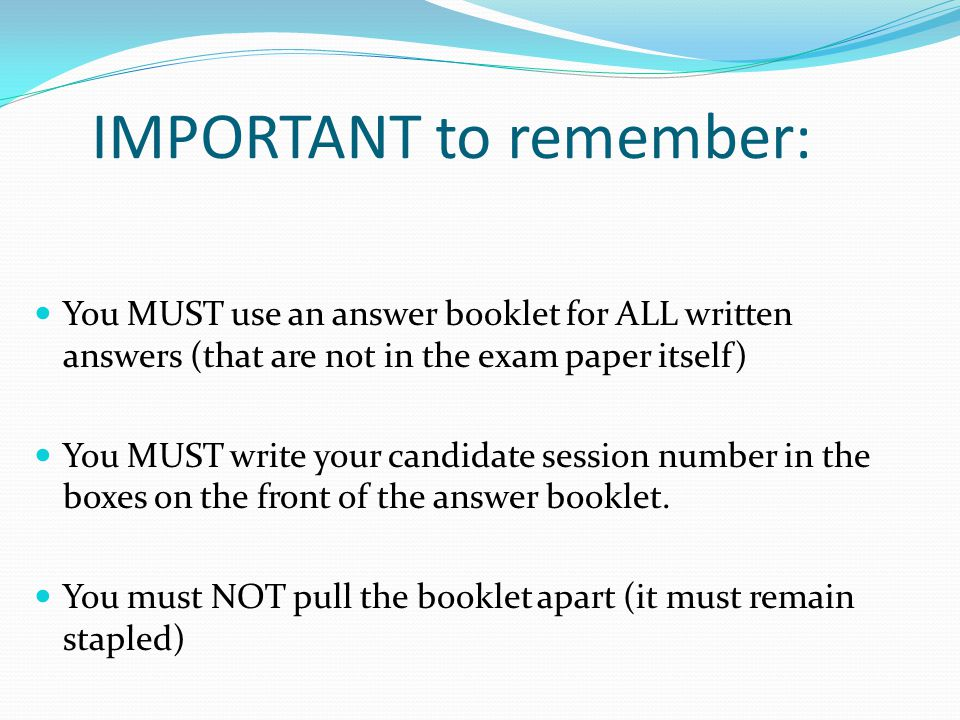 IMPORTANT to remember: You MUST use an answer booklet for ALL written answers (that are not in the exam paper itself) You MUST write your candidate se