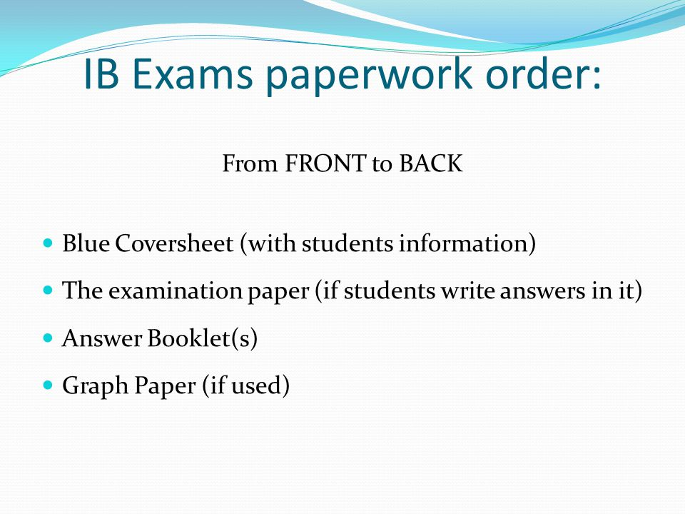 IB Exams paperwork order: From FRONT to BACK Blue Coversheet (with students information) The examination paper (if students write answers in it) Answer Booklet(s) Graph Paper (if used)