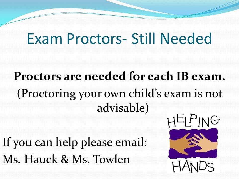 Exam Proctors- Still Needed Proctors are needed for each IB exam. (Proctoring your own child's exam is not advisable) If you can help please email: Ms