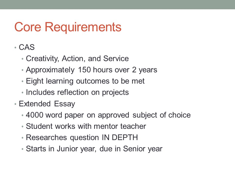Core Requirements CAS Creativity, Action, and Service Approximately 150 hours over 2 years Eight learning outcomes to be met Includes reflection on pr