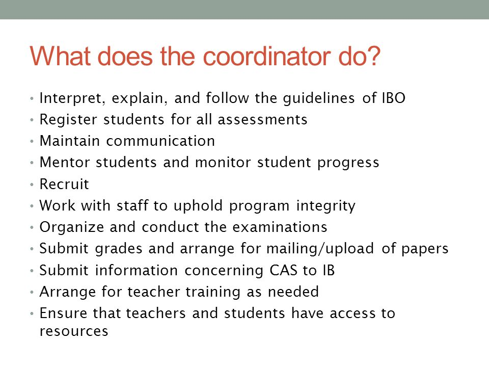 What does the coordinator do? Interpret, explain, and follow the guidelines of IBO Register students for all assessments Maintain communication Mentor