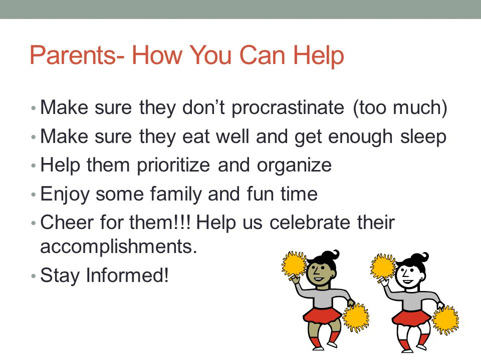 Parents- How You Can Help Make sure they don't procrastinate (too much) Make sure they eat well and get enough sleep Help them prioritize and organize