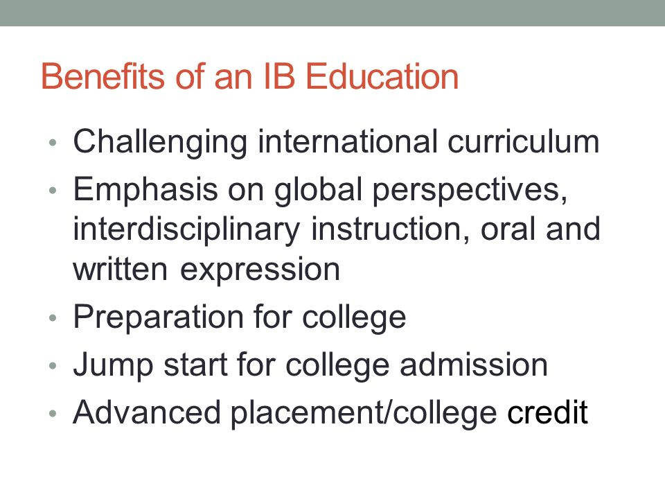 Benefits of an IB Education Challenging international curriculum Emphasis on global perspectives, interdisciplinary instruction, oral and written expr