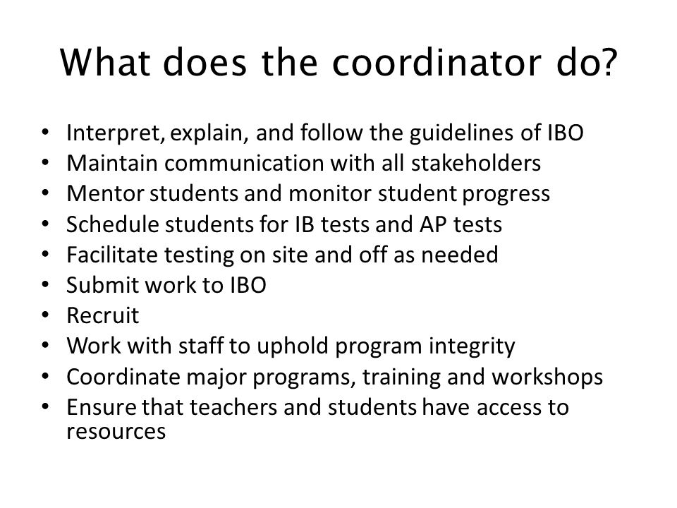 What does the coordinator do? Interpret, explain, and follow the guidelines of IBO Maintain communication with all stakeholders Mentor students and mo