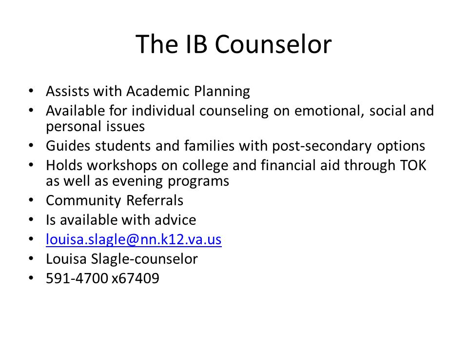 The IB Counselor Assists with Academic Planning Available for individual counseling on emotional, social and personal issues Guides students and famil