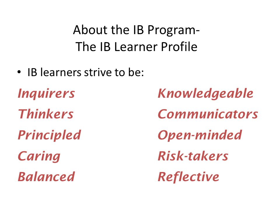 About the IB Program- The IB Learner Profile IB learners strive to be: InquirersKnowledgeable ThinkersCommunicators PrincipledOpen-minded CaringRisk-t