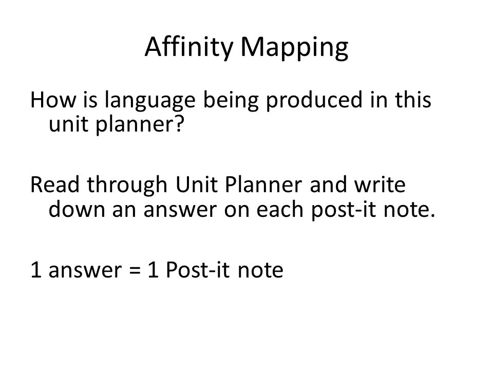 Affinity Mapping How is language being produced in this unit planner? Read through Unit Planner and write down an answer on each post-it note. 1 answe
