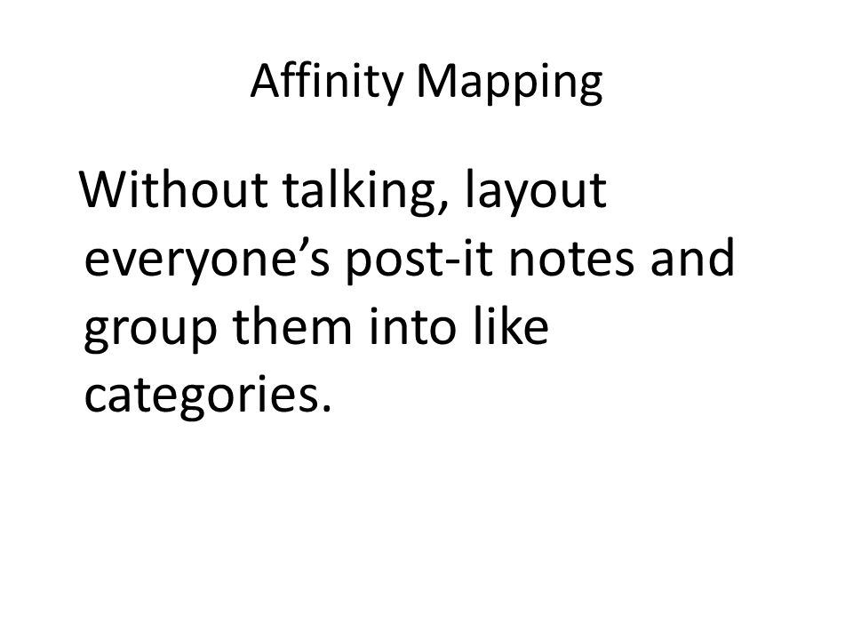 Affinity Mapping Without talking, layout everyone's post-it notes and group them into like categories.