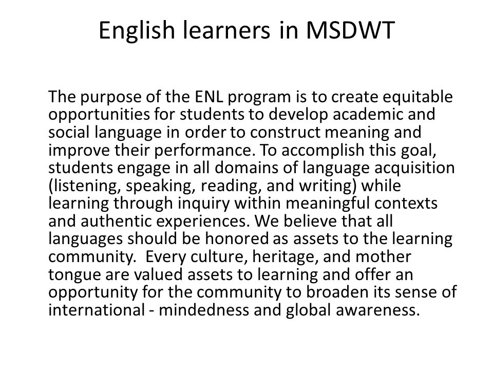 English learners in MSDWT The purpose of the ENL program is to create equitable opportunities for students to develop academic and social language in