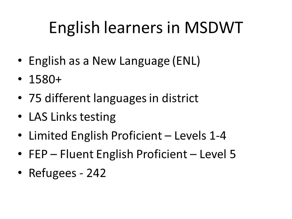English learners in MSDWT English as a New Language (ENL) 1580+ 75 different languages in district LAS Links testing Limited English Proficient – Leve