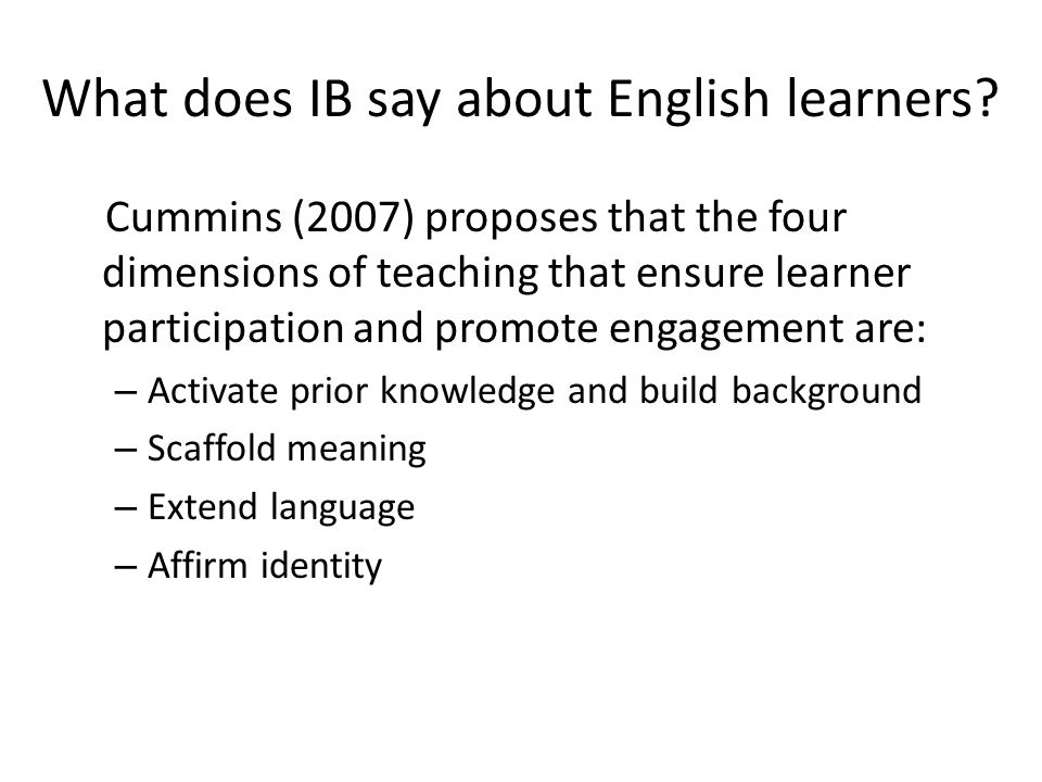 What does IB say about English learners? Cummins (2007) proposes that the four dimensions of teaching that ensure learner participation and promote en