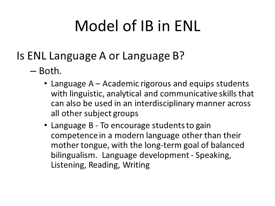 Model of IB in ENL Is ENL Language A or Language B? – Both. Language A – Academic rigorous and equips students with linguistic, analytical and communi