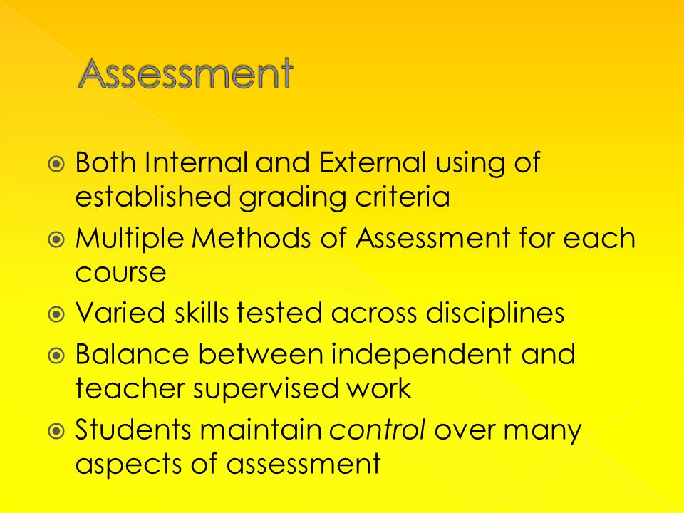 Both Internal and External using of established grading criteria  Multiple Methods of Assessment for each course  Varied skills tested across disciplines  Balance between independent and teacher supervised work  Students maintain control over many aspects of assessment