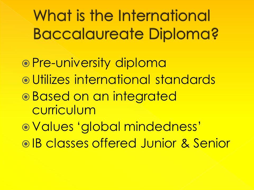  Pre-university diploma  Utilizes international standards  Based on an integrated curriculum  Values 'global mindedness'  IB classes offered Junior & Senior