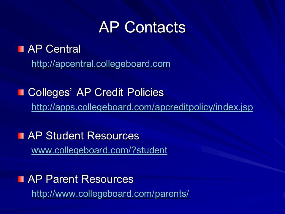 AP Contacts AP Central http://apcentral.collegeboard.com Colleges' AP Credit Policies http://apps.collegeboard.com/apcreditpolicy/index.jsp AP Student Resources www.collegeboard.com/ student AP Parent Resources http://www.collegeboard.com/parents/
