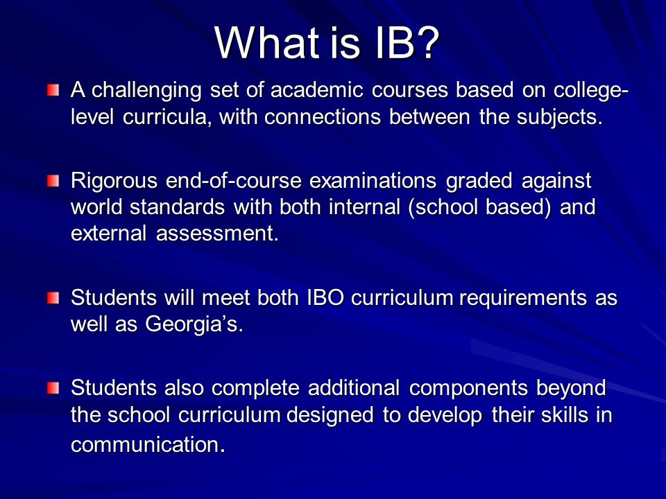 What is IB? A challenging set of academic courses based on college- level curricula, with connections between the subjects. Rigorous end-of-course exa