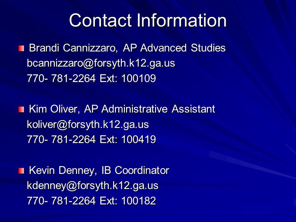 Contact Information Brandi Cannizzaro, AP Advanced Studies bcannizzaro@forsyth.k12.ga.us bcannizzaro@forsyth.k12.ga.us 770- 781-2264 Ext: 100109 770- 781-2264 Ext: 100109 Kim Oliver, AP Administrative Assistant koliver@forsyth.k12.ga.us koliver@forsyth.k12.ga.us 770- 781-2264 Ext: 100419 770- 781-2264 Ext: 100419 Kevin Denney, IB Coordinator kdenney@forsyth.k12.ga.us kdenney@forsyth.k12.ga.us 770- 781-2264 Ext: 100182 770- 781-2264 Ext: 100182
