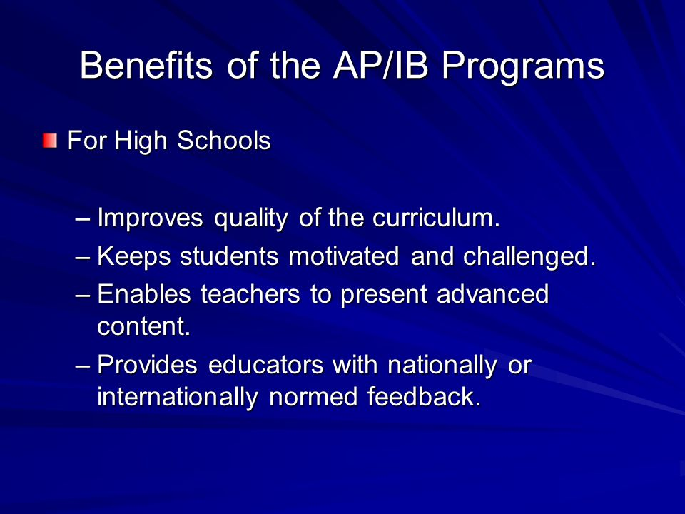 Benefits of the AP/IB Programs For High Schools –Improves quality of the curriculum.