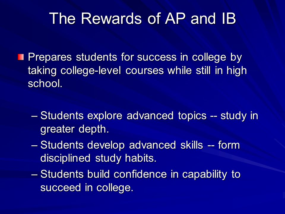 The Rewards of AP and IB Prepares students for success in college by taking college-level courses while still in high school.