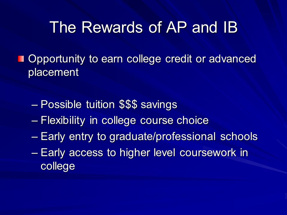 The Rewards of AP and IB Opportunity to earn college credit or advanced placement –Possible tuition $$$ savings –Flexibility in college course choice