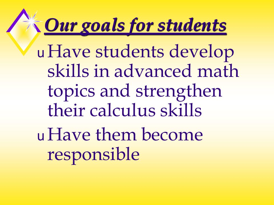 Our goals for students u Have students develop skills in advanced math topics and strengthen their calculus skills u Have them become responsible