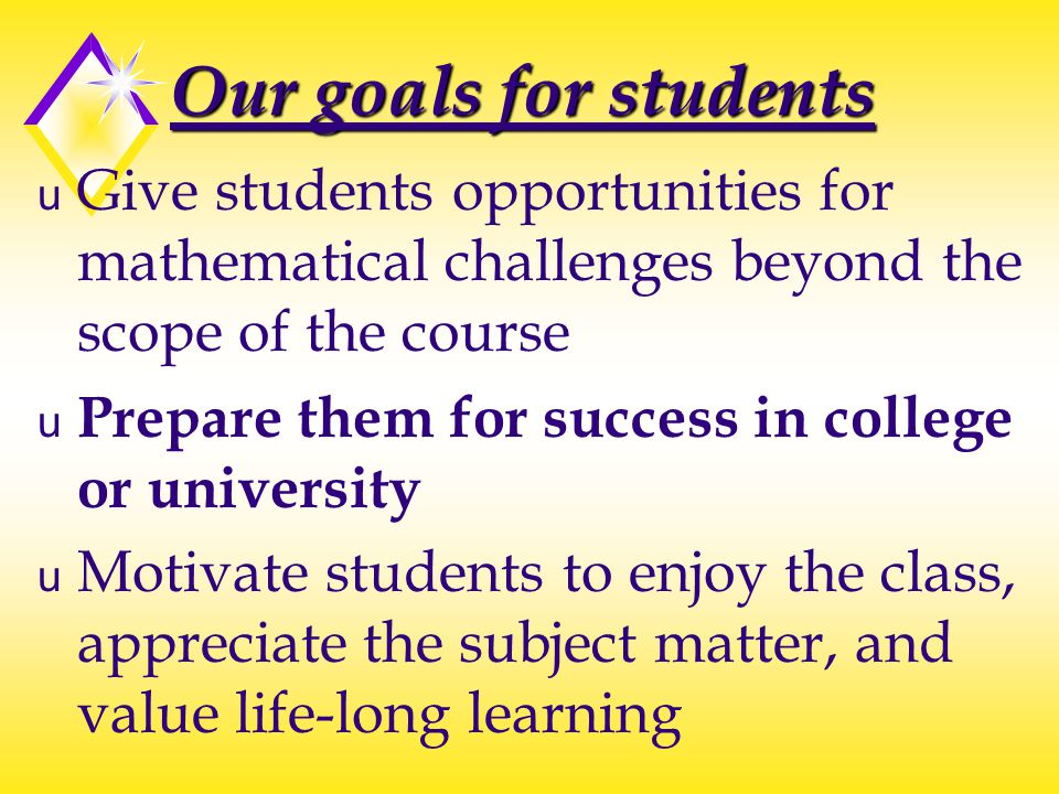 Our goals for students u Give students opportunities for mathematical challenges beyond the scope of the course u Prepare them for success in college