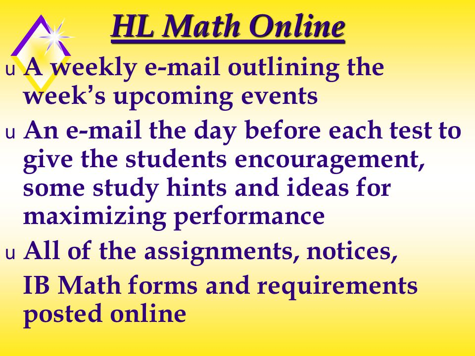 HL Math Online u A weekly e-mail outlining the week's upcoming events u An e-mail the day before each test to give the students encouragement, some study hints and ideas for maximizing performance u All of the assignments, notices, IB Math forms and requirements posted online