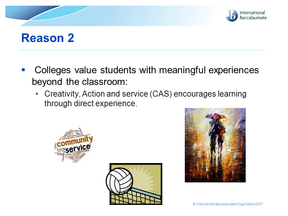 © International Baccalaureate Organization 2007 Reason 2  Colleges value students with meaningful experiences beyond the classroom: Creativity, Actio