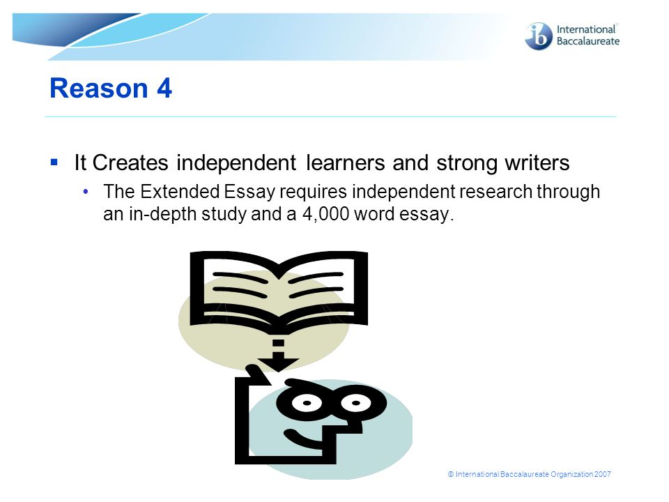 © International Baccalaureate Organization 2007 Reason 4  It Creates independent learners and strong writers The Extended Essay requires independent research through an in-depth study and a 4,000 word essay.