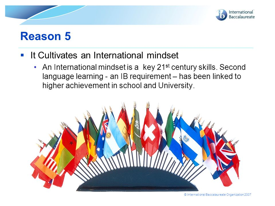 © International Baccalaureate Organization 2007 Reason 5  It Cultivates an International mindset An International mindset is a key 21 st century skills.