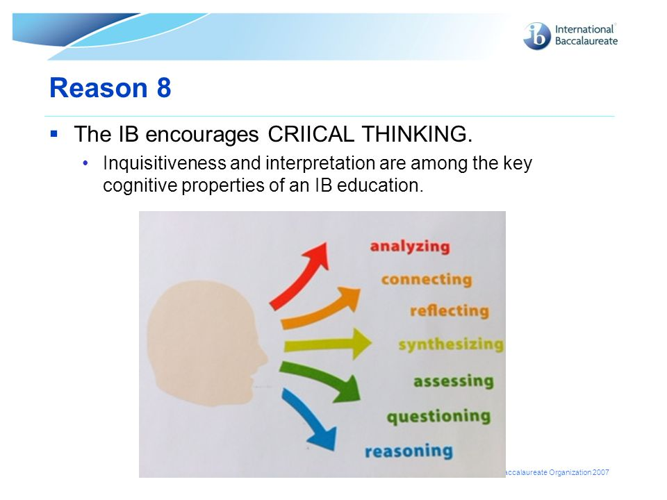 © International Baccalaureate Organization 2007 Reason 8  The IB encourages CRIICAL THINKING. Inquisitiveness and interpretation are among the key co