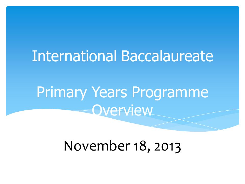 International Baccalaureate Primary Years Programme Overview November 18, 2013
