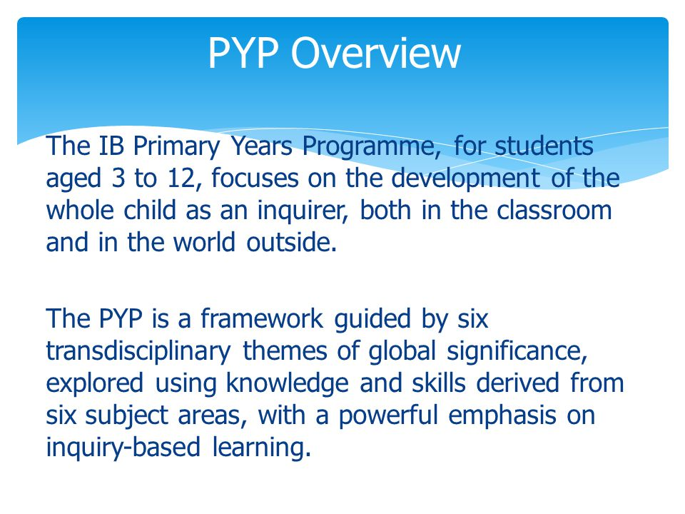 The IB Primary Years Programme, for students aged 3 to 12, focuses on the development of the whole child as an inquirer, both in the classroom and in the world outside.
