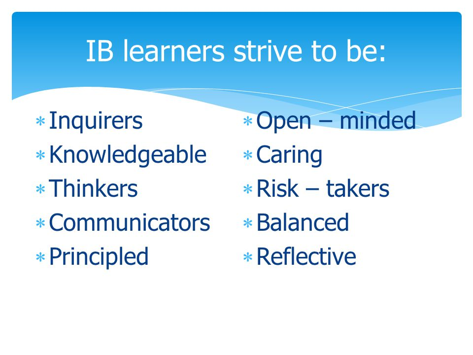 IB learners strive to be:  Inquirers  Knowledgeable  Thinkers  Communicators  Principled  Open – minded  Caring  Risk – takers  Balanced  Reflective