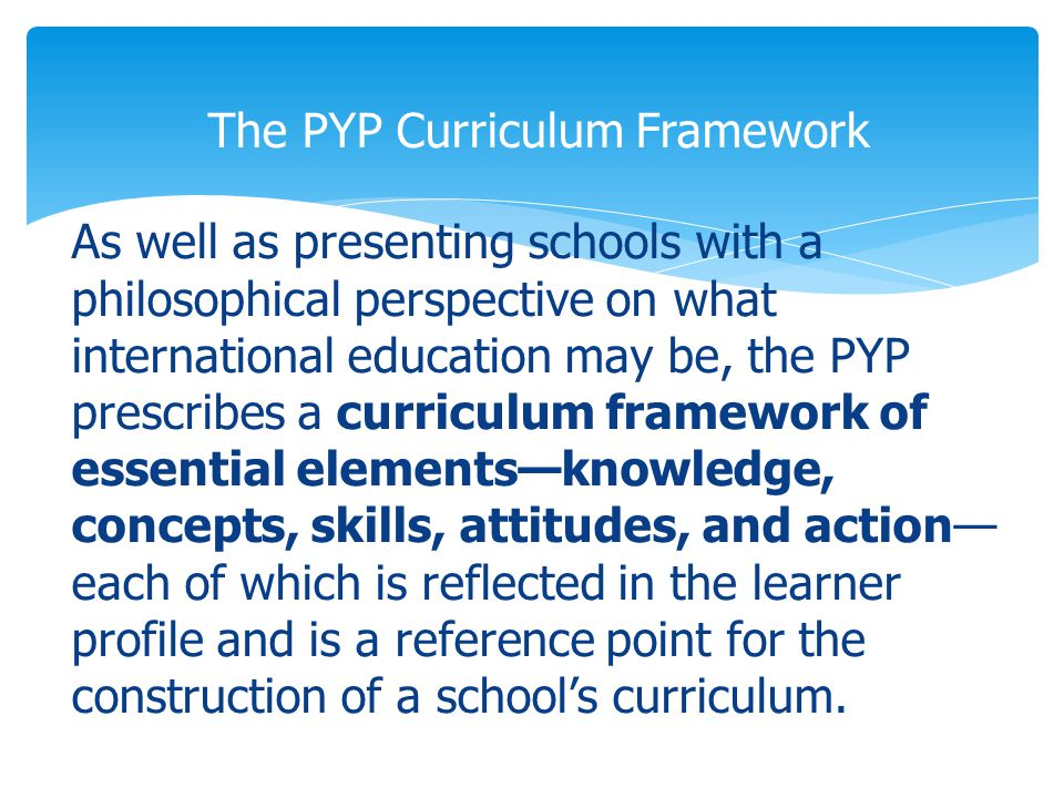 As well as presenting schools with a philosophical perspective on what international education may be, the PYP prescribes a curriculum framework of essential elements—knowledge, concepts, skills, attitudes, and action— each of which is reflected in the learner profile and is a reference point for the construction of a school's curriculum.
