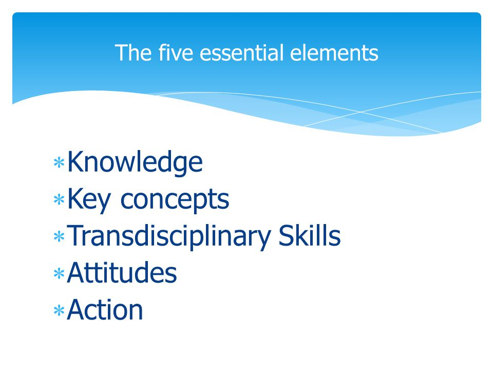  Knowledge  Key concepts  Transdisciplinary Skills  Attitudes  Action The five essential elements