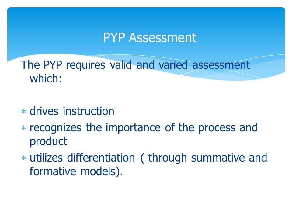 The PYP requires valid and varied assessment which:  drives instruction  recognizes the importance of the process and product  utilizes differentiation ( through summative and formative models).