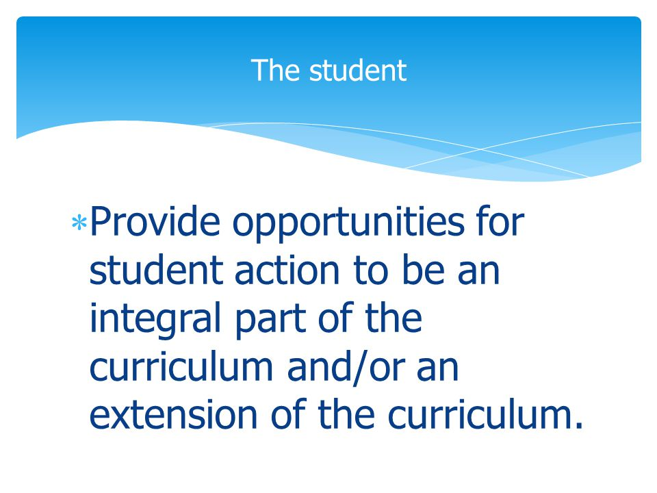  Provide opportunities for student action to be an integral part of the curriculum and/or an extension of the curriculum.