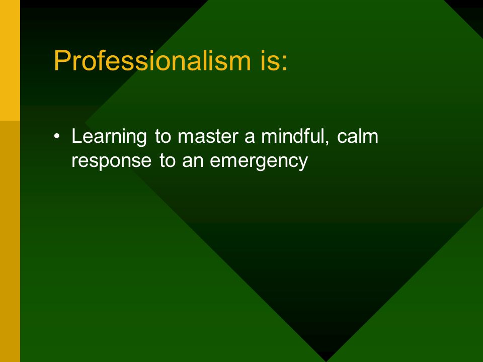 Professionalism is: Learning to master a mindful, calm response to an emergency