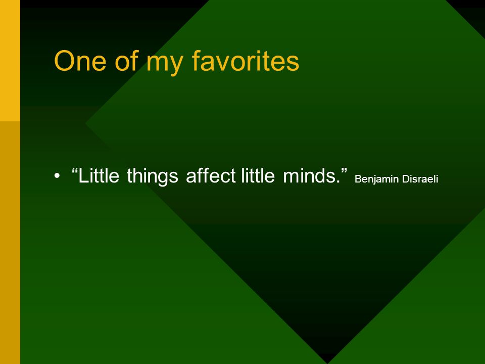 One of my favorites Little things affect little minds. Benjamin Disraeli