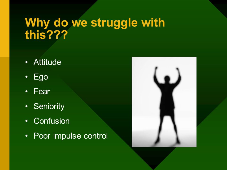 Why do we struggle with this Attitude Ego Fear Seniority Confusion Poor impulse control