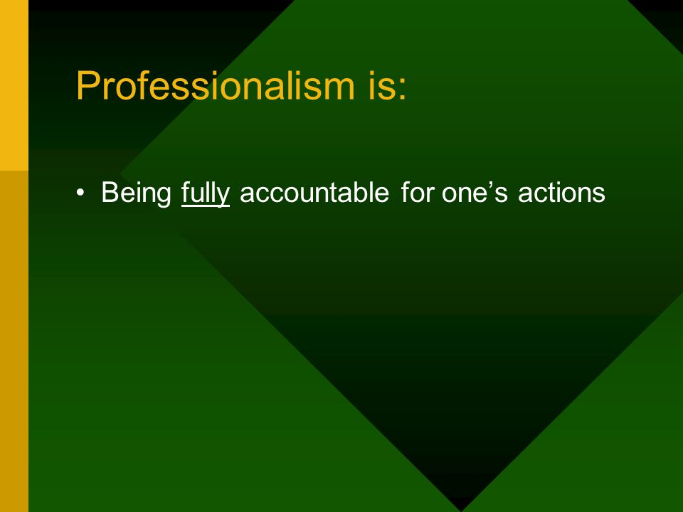 Professionalism is: Being fully accountable for one's actions