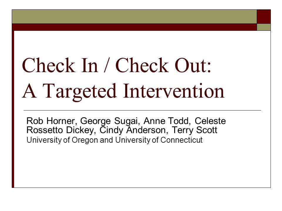 Goals  Define the logic and core features of Targeted Interventions, and the specifics of the Check- in/Check-out (CICO) approach.
