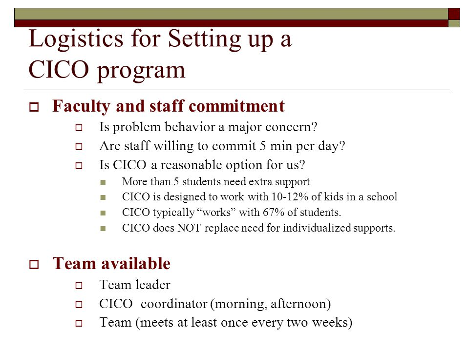 Logistics for Setting up a CICO program  Faculty and staff commitment  Is problem behavior a major concern.