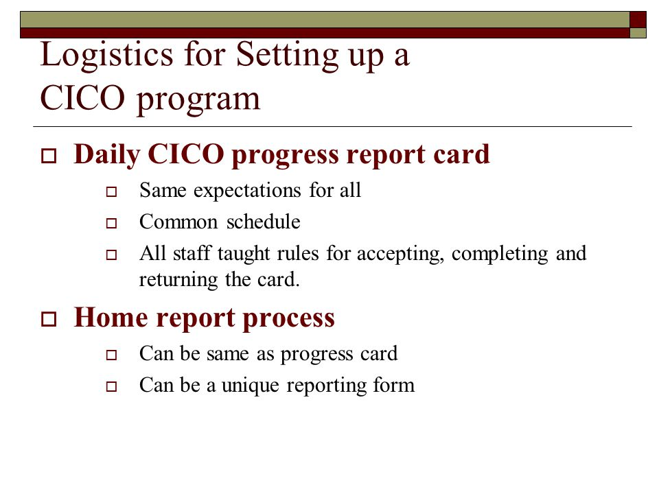 Logistics for Setting up a CICO program  Daily CICO progress report card  Same expectations for all  Common schedule  All staff taught rules for accepting, completing and returning the card.