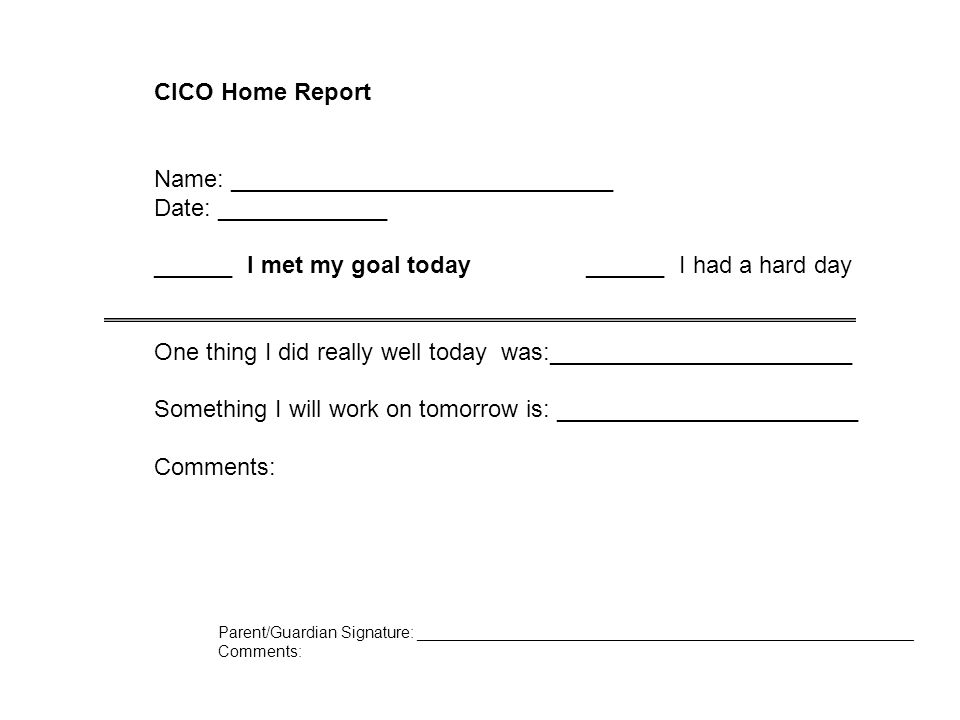 CICO Home Report Name: _____________________________ Date: _____________ ______ I met my goal today ______ I had a hard day One thing I did really well today was:_______________________ Something I will work on tomorrow is: _______________________ Comments: Parent/Guardian Signature: ________________________________________________________ Comments: