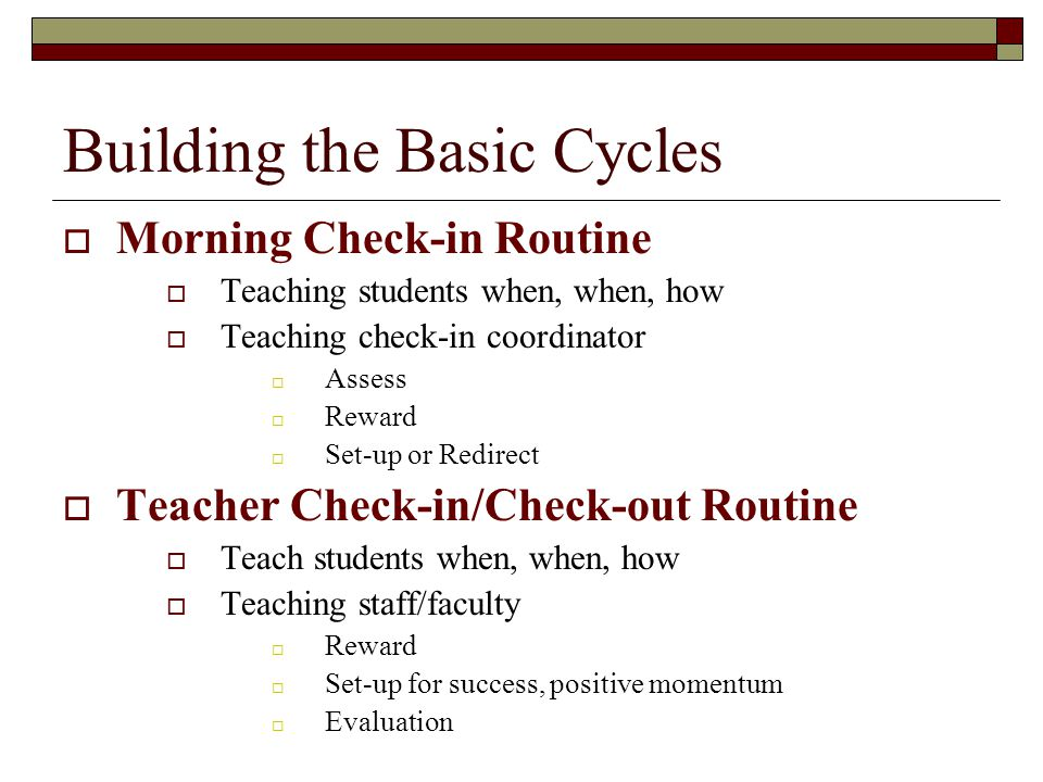Building the Basic Cycles  Morning Check-in Routine  Teaching students when, when, how  Teaching check-in coordinator  Assess  Reward  Set-up or Redirect  Teacher Check-in/Check-out Routine  Teach students when, when, how  Teaching staff/faculty  Reward  Set-up for success, positive momentum  Evaluation