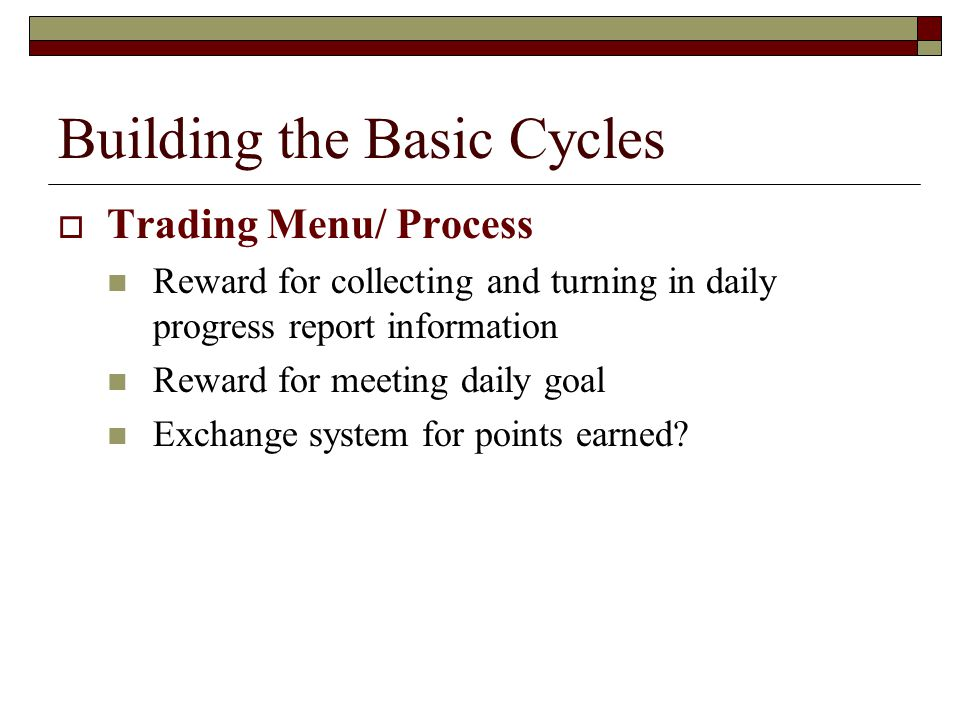Building the Basic Cycles  Trading Menu/ Process Reward for collecting and turning in daily progress report information Reward for meeting daily goal Exchange system for points earned