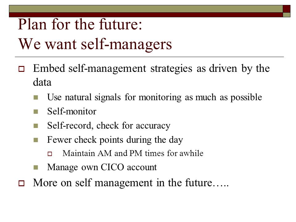 Plan for the future: We want self-managers  Embed self-management strategies as driven by the data Use natural signals for monitoring as much as possible Self-monitor Self-record, check for accuracy Fewer check points during the day  Maintain AM and PM times for awhile Manage own CICO account  More on self management in the future…..