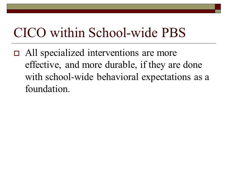 CICO within School-wide PBS  All specialized interventions are more effective, and more durable, if they are done with school-wide behavioral expectations as a foundation.